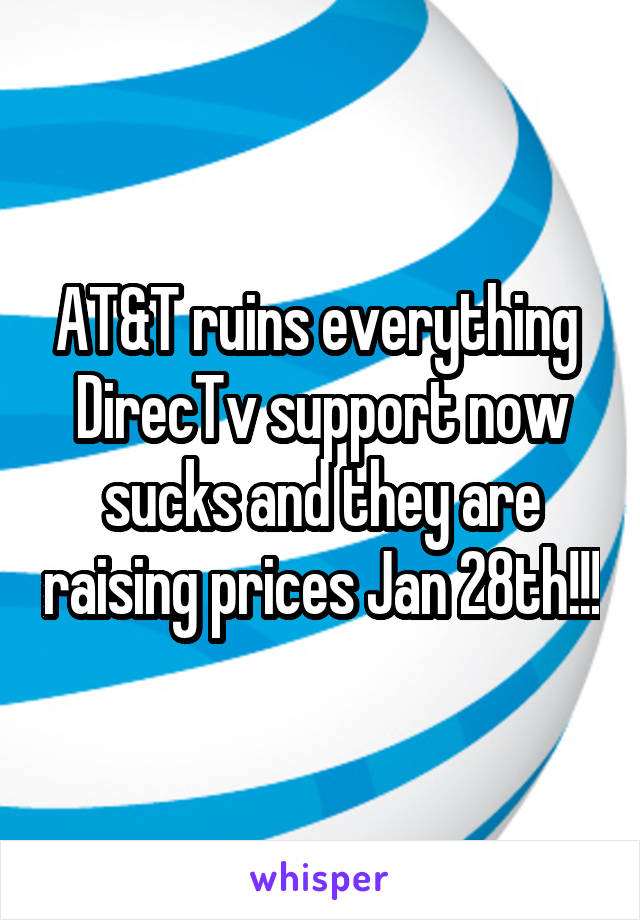 AT&T ruins everything  DirecTv support now sucks and they are raising prices Jan 28th!!!
