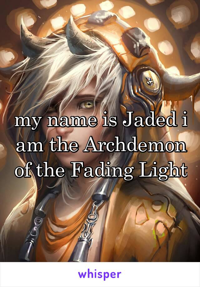 my name is Jaded i am the Archdemon of the Fading Light