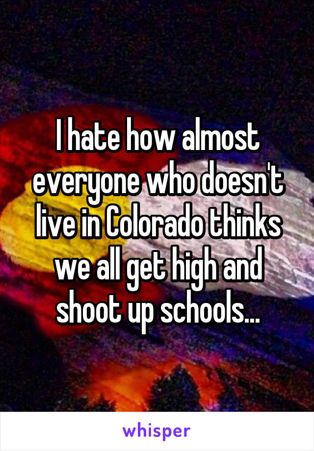 I hate how almost everyone who doesn't live in Colorado thinks we all get high and shoot up schools...