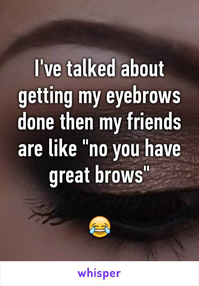 """I've talked about getting my eyebrows done then my friends are like """"no you have great brows""""  😂"""