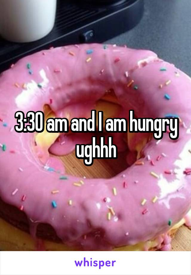 3:30 am and I am hungry ughhh
