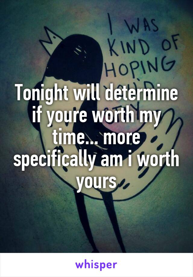 Tonight will determine if youre worth my time... more specifically am i worth yours