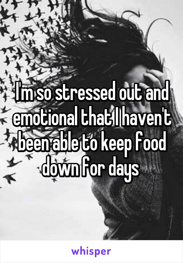 I'm so stressed out and emotional that I haven't been able to keep food down for days