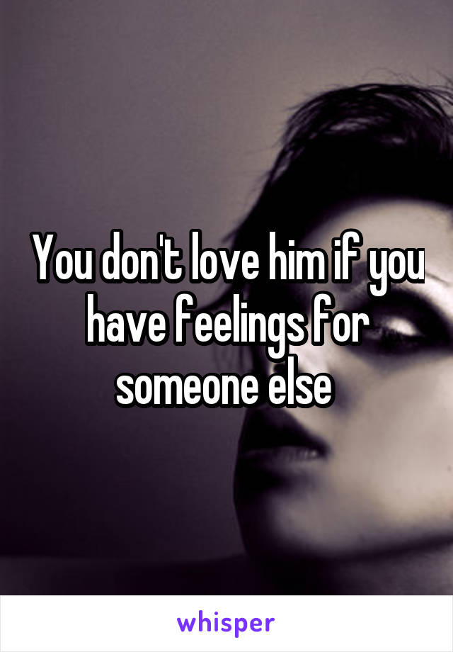 You don't love him if you have feelings for someone else