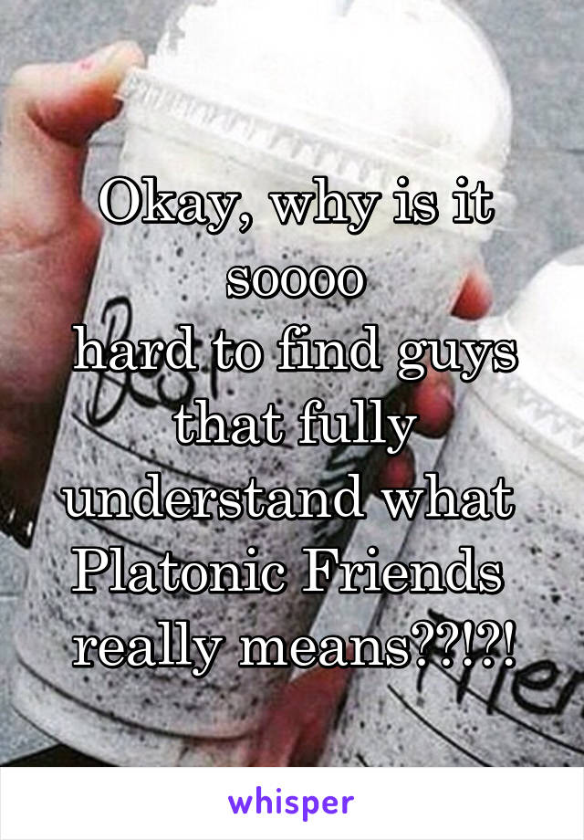 Okay, why is it soooo hard to find guys that fully understand what  Platonic Friends  really means??!?!