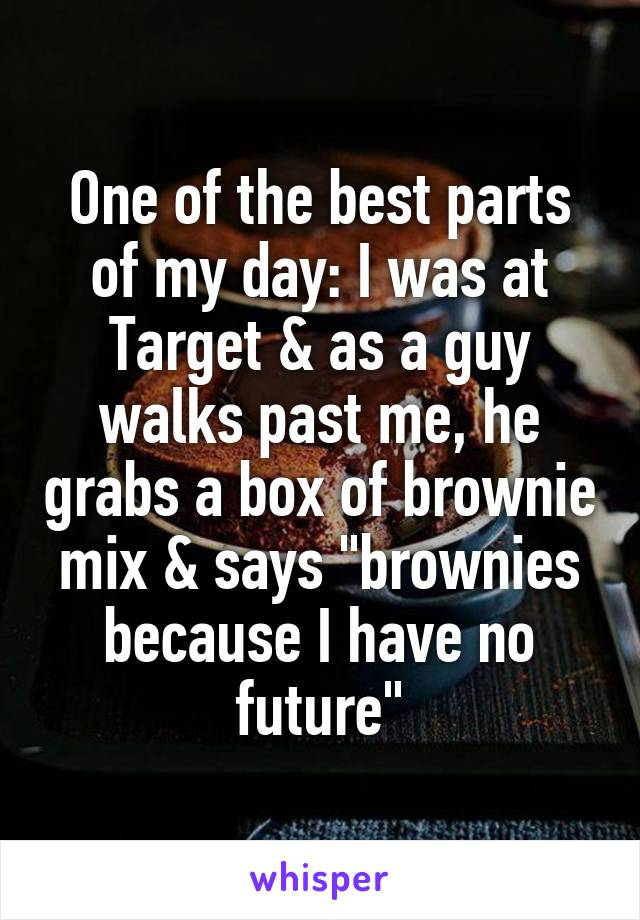 """One of the best parts of my day: I was at Target & as a guy walks past me, he grabs a box of brownie mix & says """"brownies because I have no future"""""""