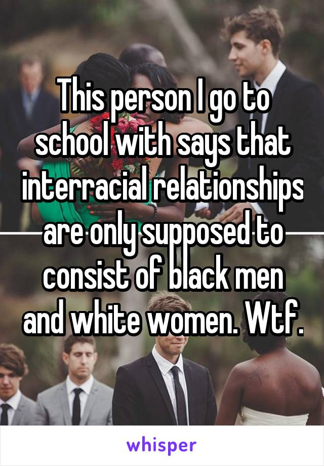 This person I go to school with says that interracial relationships are only supposed to consist of black men and white women. Wtf.