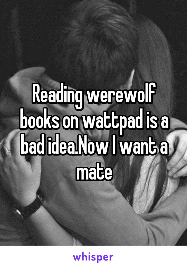 Reading werewolf books on wattpad is a bad idea.Now I want a mate