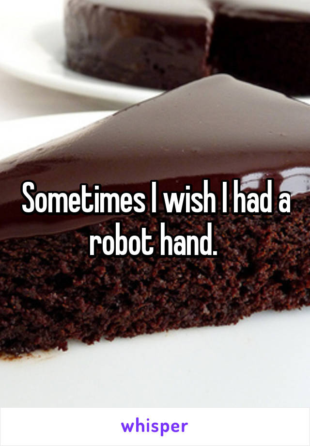 Sometimes I wish I had a robot hand.