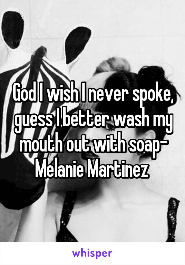 God I wish I never spoke, guess I better wash my mouth out with soap- Melanie Martinez