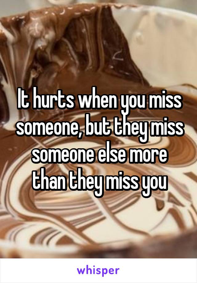It hurts when you miss someone, but they miss someone else more than they miss you