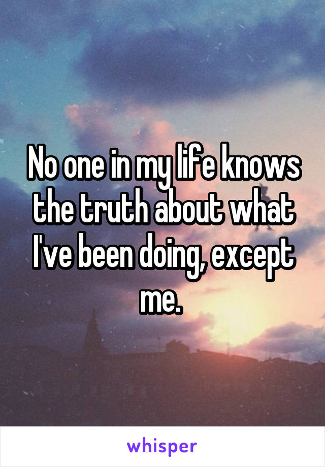 No one in my life knows the truth about what I've been doing, except me.