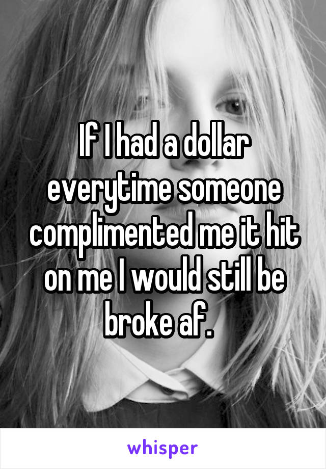 If I had a dollar everytime someone complimented me it hit on me I would still be broke af.