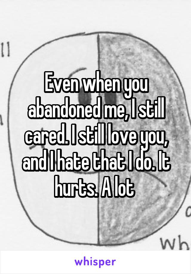 Even when you abandoned me, I still cared. I still love you, and I hate that I do. It hurts. A lot