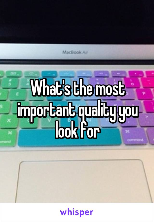 What's the most important quality you look for