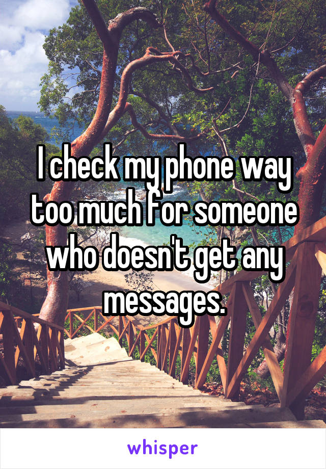 I check my phone way too much for someone who doesn't get any messages.