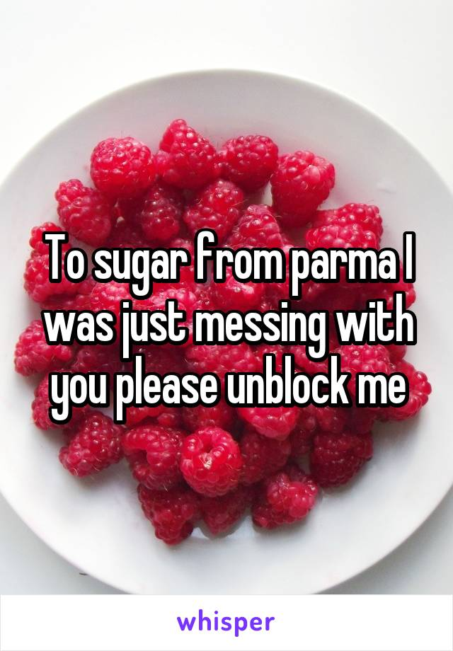 To sugar from parma I was just messing with you please unblock me