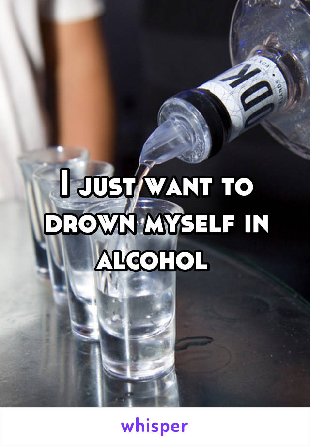 I just want to drown myself in alcohol