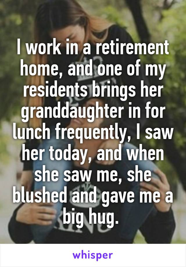 I work in a retirement home, and one of my residents brings her granddaughter in for lunch frequently, I saw her today, and when she saw me, she blushed and gave me a big hug.