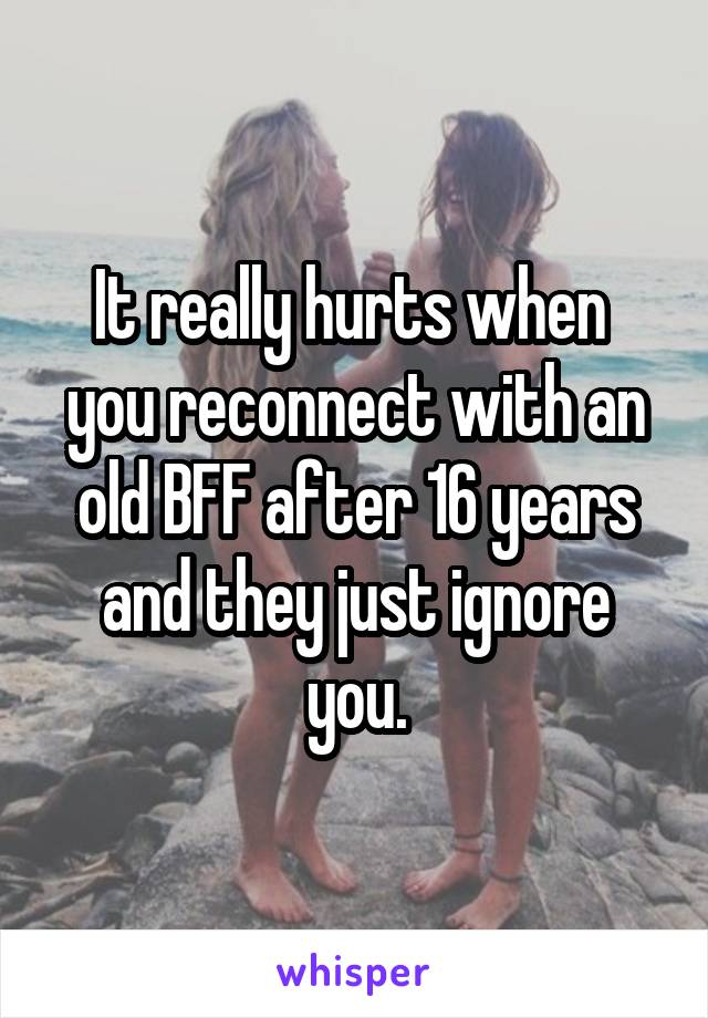 It really hurts when  you reconnect with an old BFF after 16 years and they just ignore you.