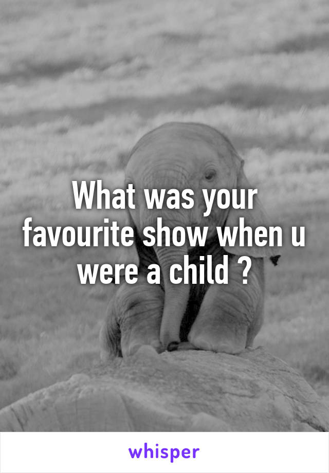 What was your favourite show when u were a child ?