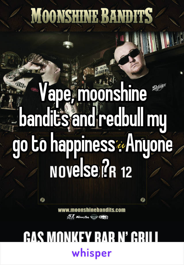 Vape, moonshine bandits and redbull my go to happiness . Anyone else ?