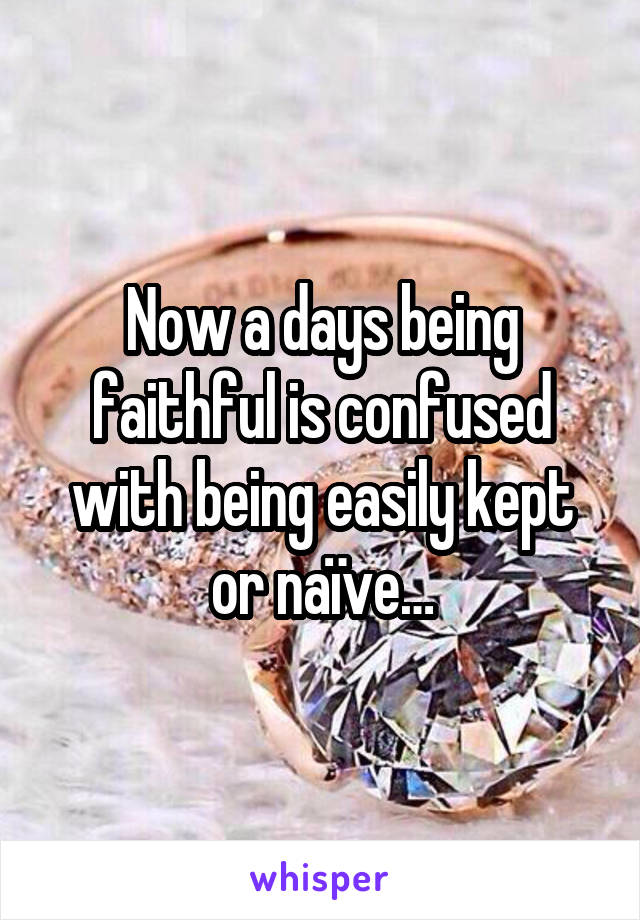 Now a days being faithful is confused with being easily kept or naïve…