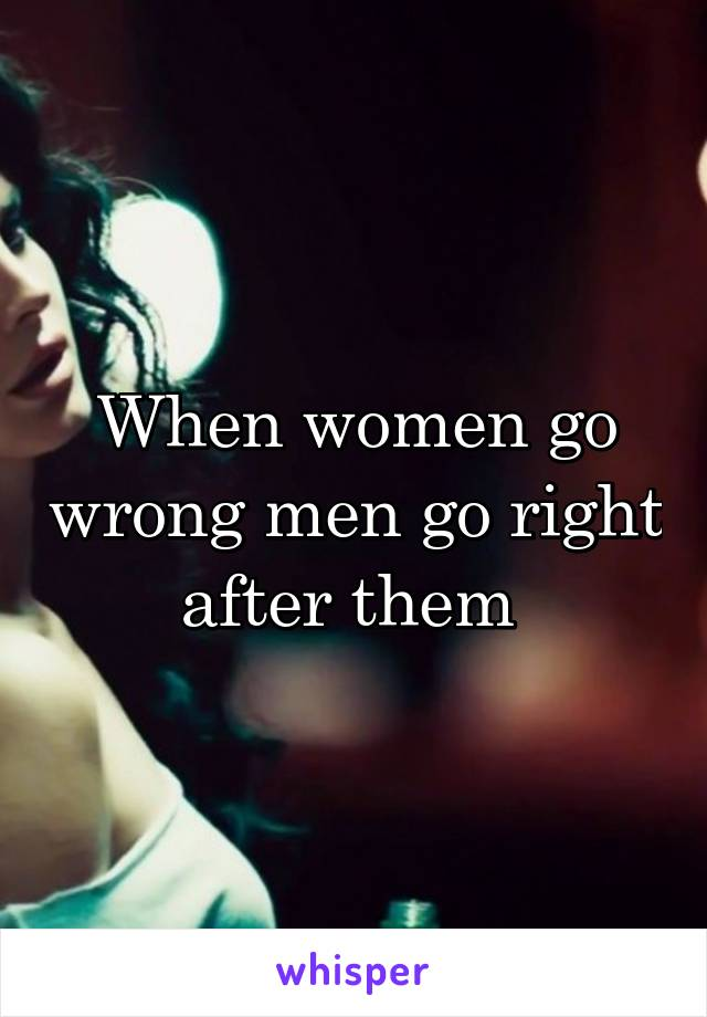When women go wrong men go right after them