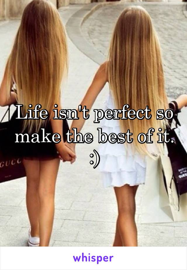 Life isn't perfect so make the best of it. :)