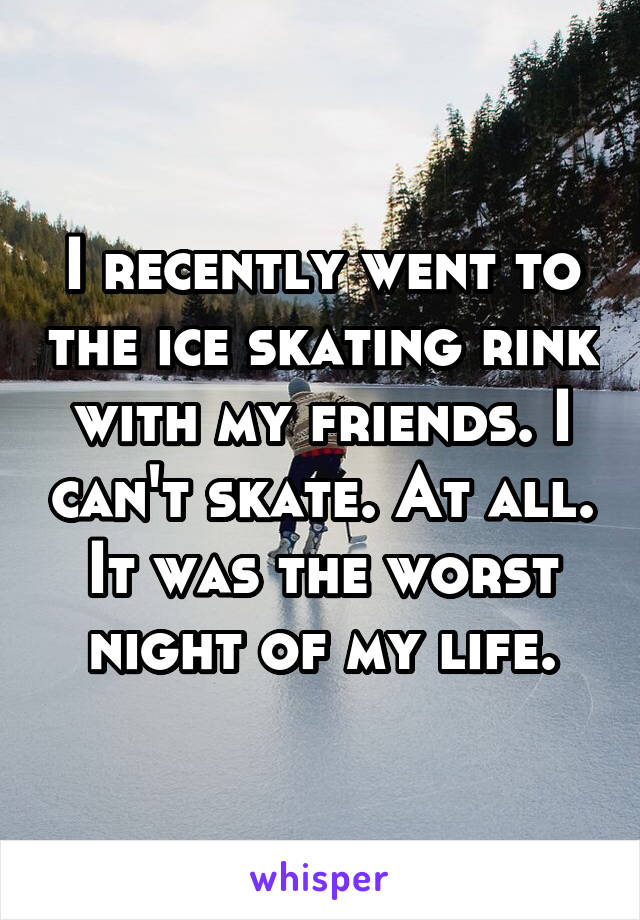 I recently went to the ice skating rink with my friends. I can't skate. At all. It was the worst night of my life.