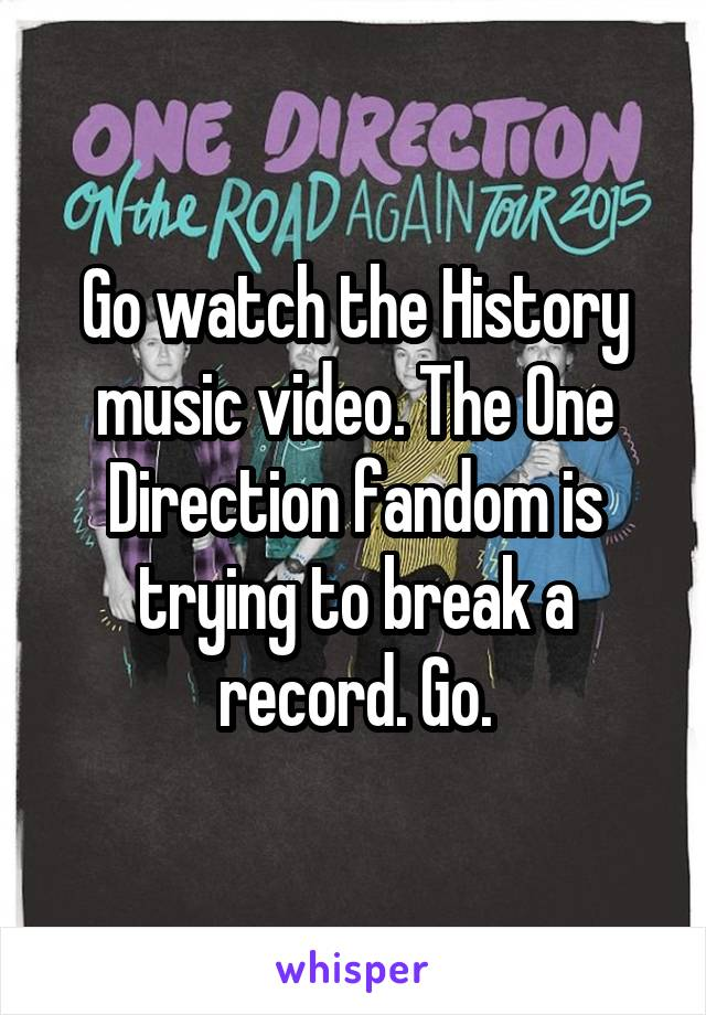 Go watch the History music video. The One Direction fandom is trying to break a record. Go.