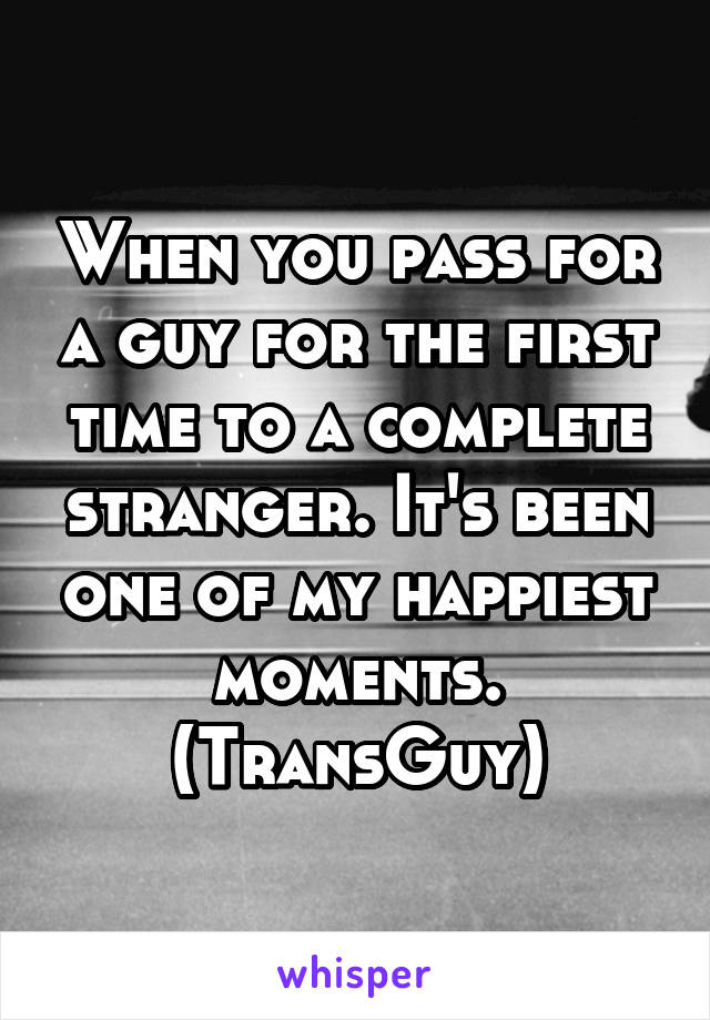 When you pass for a guy for the first time to a complete stranger. It's been one of my happiest moments. (TransGuy)