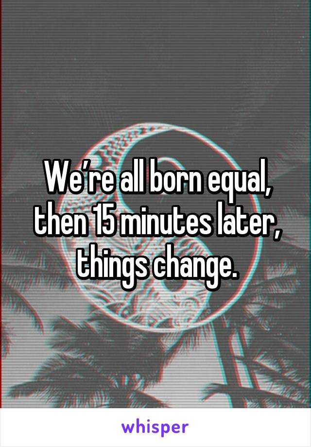 We're all born equal, then 15 minutes later, things change.