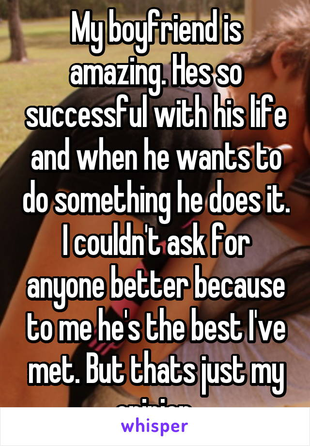 My boyfriend is amazing. Hes so successful with his life and when he wants to do something he does it. I couldn't ask for anyone better because to me he's the best I've met. But thats just my opinion