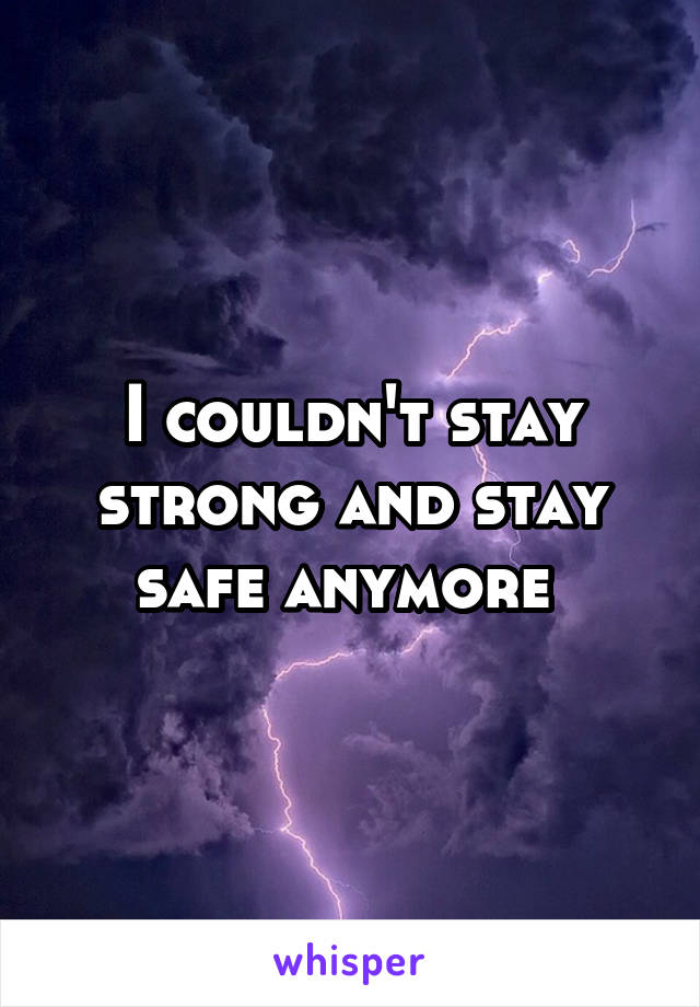 I couldn't stay strong and stay safe anymore