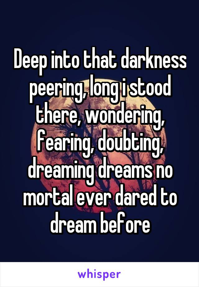 Deep into that darkness peering, long i stood there, wondering, fearing, doubting, dreaming dreams no mortal ever dared to dream before