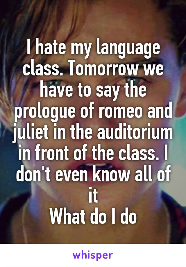 I hate my language class. Tomorrow we have to say the prologue of romeo and juliet in the auditorium in front of the class. I don't even know all of it What do I do