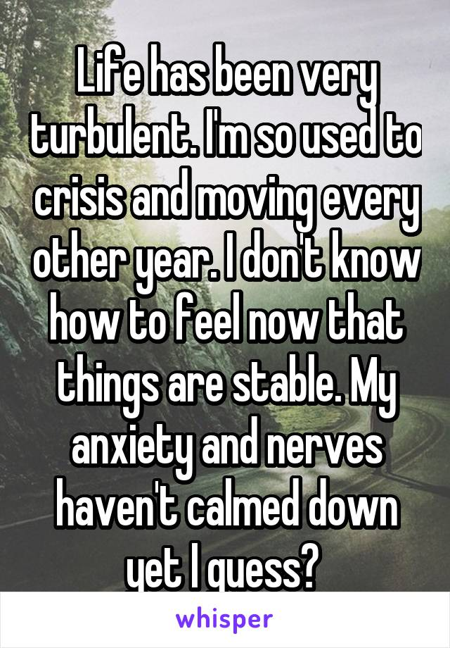 Life has been very turbulent. I'm so used to crisis and moving every other year. I don't know how to feel now that things are stable. My anxiety and nerves haven't calmed down yet I guess?