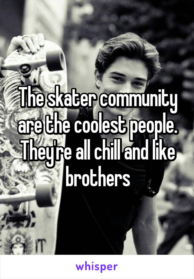 The skater community are the coolest people. They're all chill and like brothers