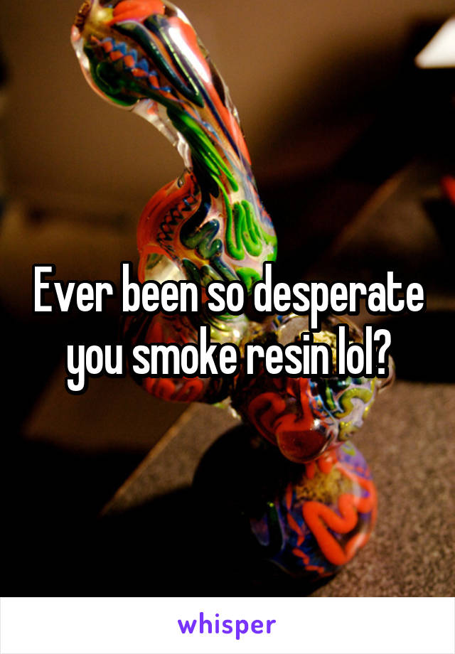 Ever been so desperate you smoke resin lol?