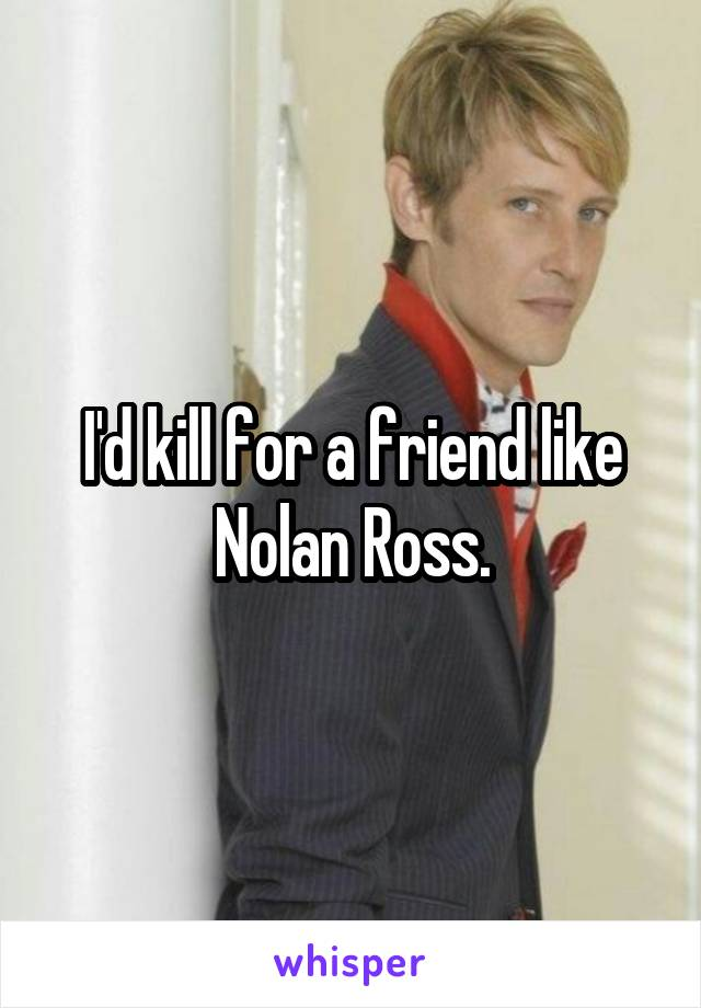 I'd kill for a friend like Nolan Ross.