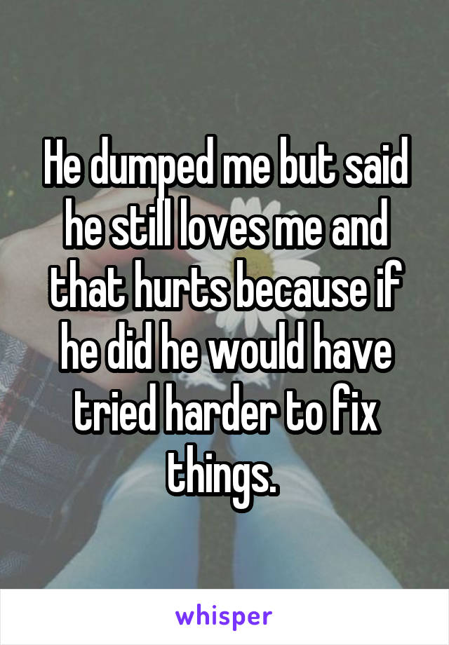 He dumped me but said he still loves me and that hurts because if he did he would have tried harder to fix things.