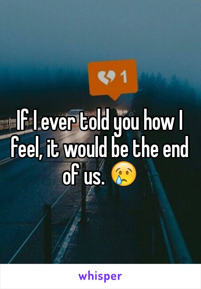 If I ever told you how I feel, it would be the end of us. 😢