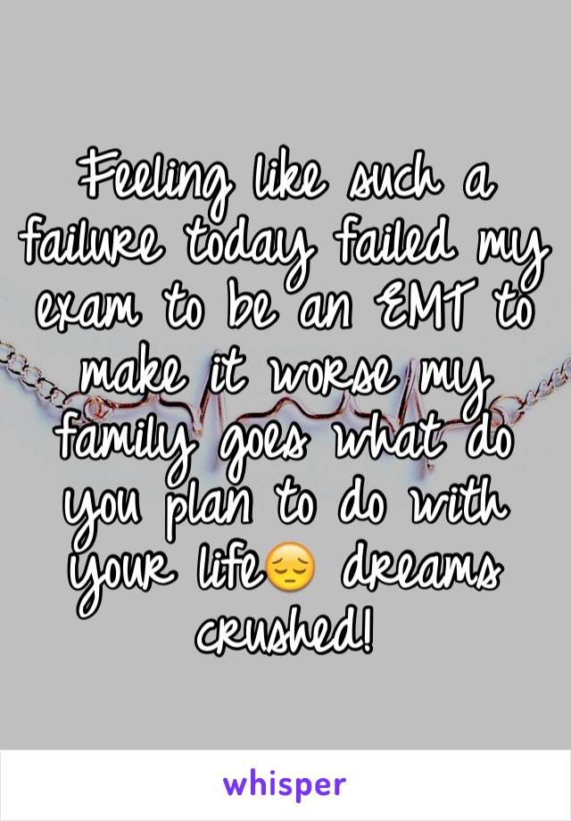 Feeling like such a failure today failed my exam to be an EMT to make it worse my family goes what do you plan to do with your life😔 dreams crushed!