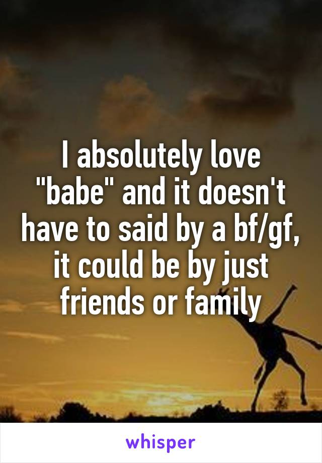 "I absolutely love ""babe"" and it doesn't have to said by a bf/gf, it could be by just friends or family"