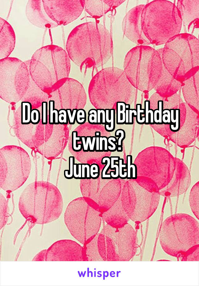 Do I have any Birthday twins?  June 25th