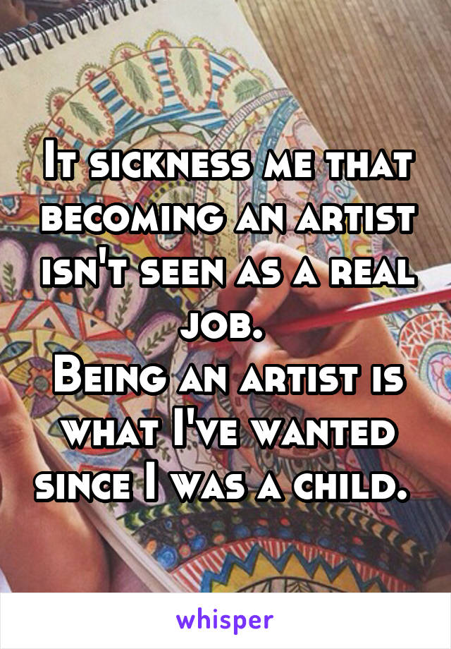 It sickness me that becoming an artist isn't seen as a real job.  Being an artist is what I've wanted since I was a child.