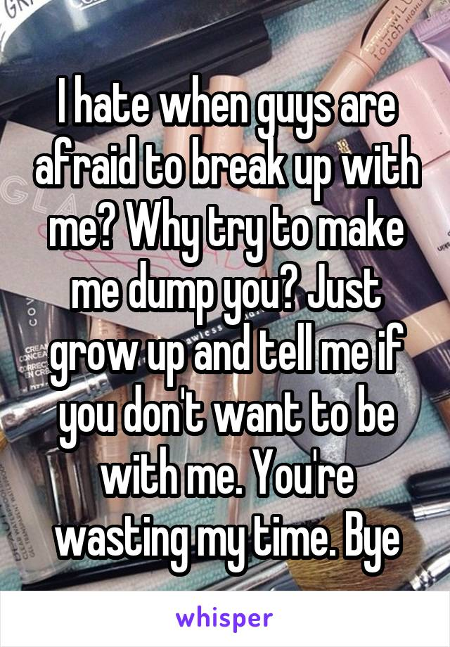 I hate when guys are afraid to break up with me? Why try to make me dump you? Just grow up and tell me if you don't want to be with me. You're wasting my time. Bye