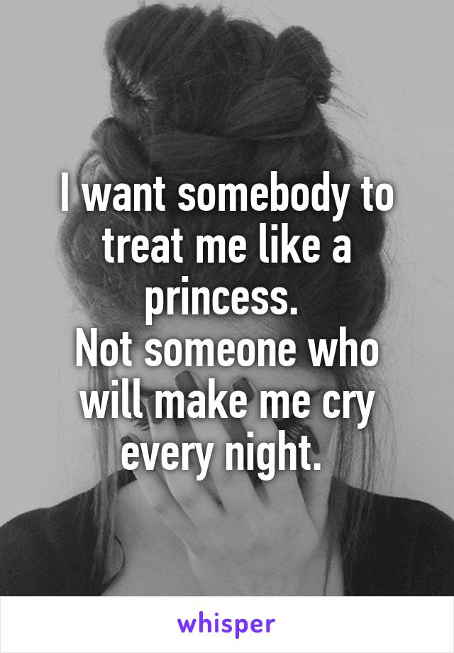 I want somebody to treat me like a princess.  Not someone who will make me cry every night.