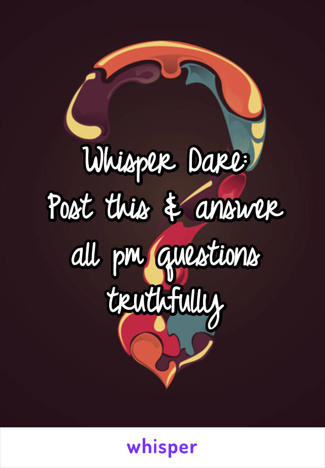 Whisper Dare: Post this & answer all pm questions truthfully
